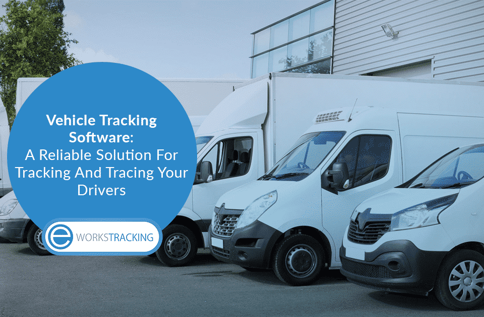 Vehicle Tracking Software: A Reliable Solution For Tracking And Tracing Your Drivers